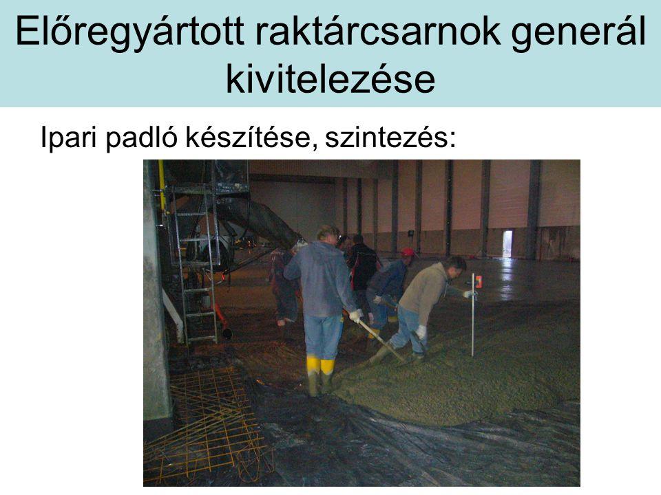 Előregyártott raktárcsarnok generál kivitelezése Ipari padló készítése, szintezés: