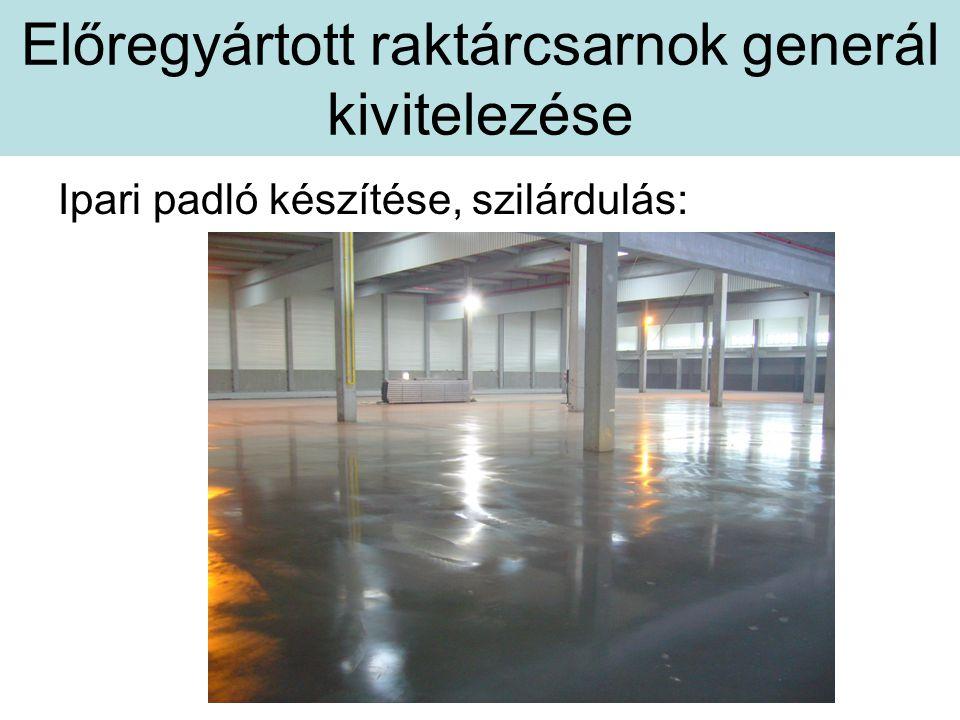 Előregyártott raktárcsarnok generál kivitelezése Ipari padló készítése, szilárdulás: