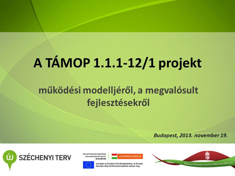A TÁMOP 1.1.1-12/1 projekt működési modelljéről, a megvalósult fejlesztésekről Budapest, 2013.