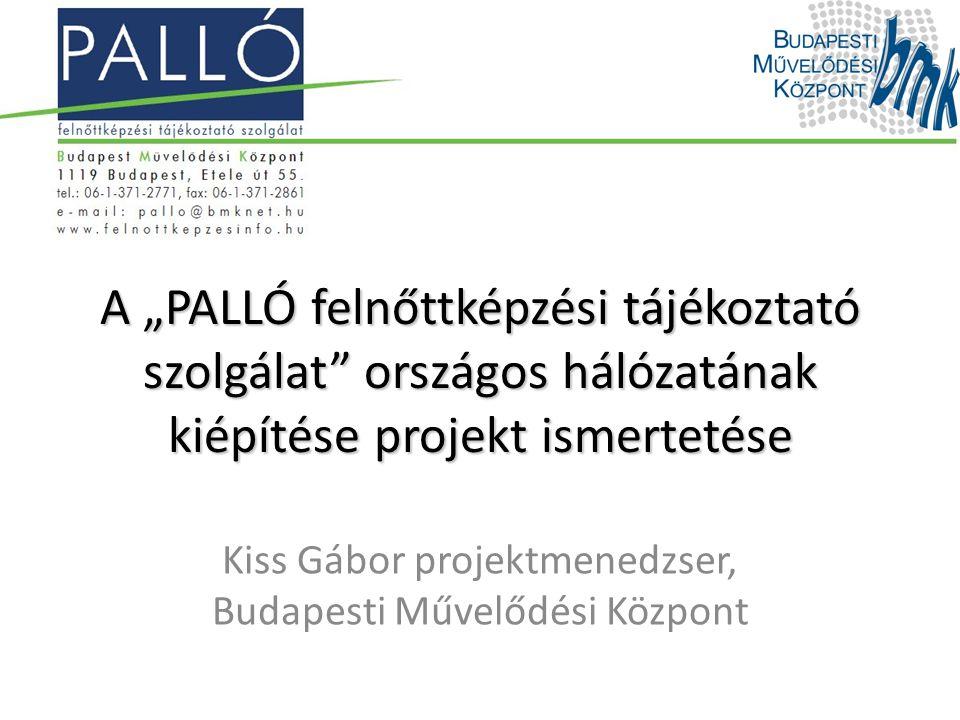 """A """"PALLÓ felnőttképzési tájékoztató szolgálat"""" országos hálózatának kiépítése projekt ismertetése Kiss Gábor projektmenedzser, Budapesti Művelődési Kö"""