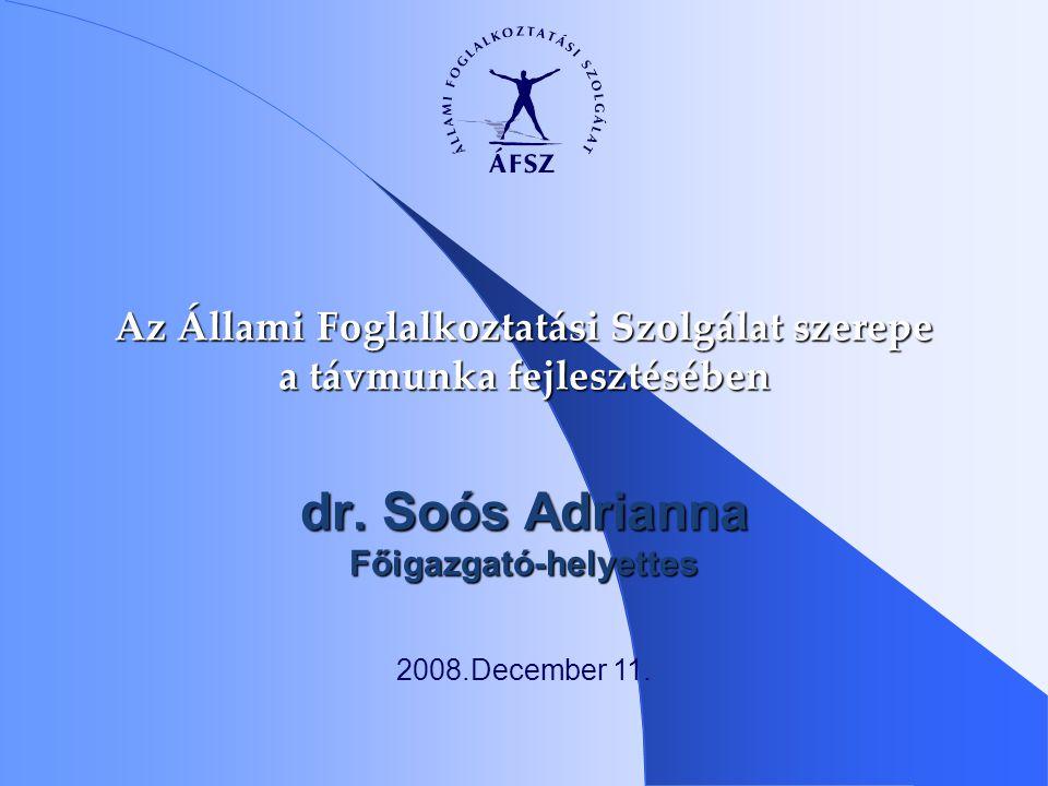 dr. Soós Adrianna Főigazgató-helyettes Az Állami Foglalkoztatási Szolgálat szerepe a távmunka fejlesztésében 2008.December 11.