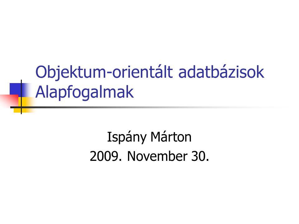 Objektum-orientált adatbázisok Alapfogalmak Ispány Márton 2009. November 30.