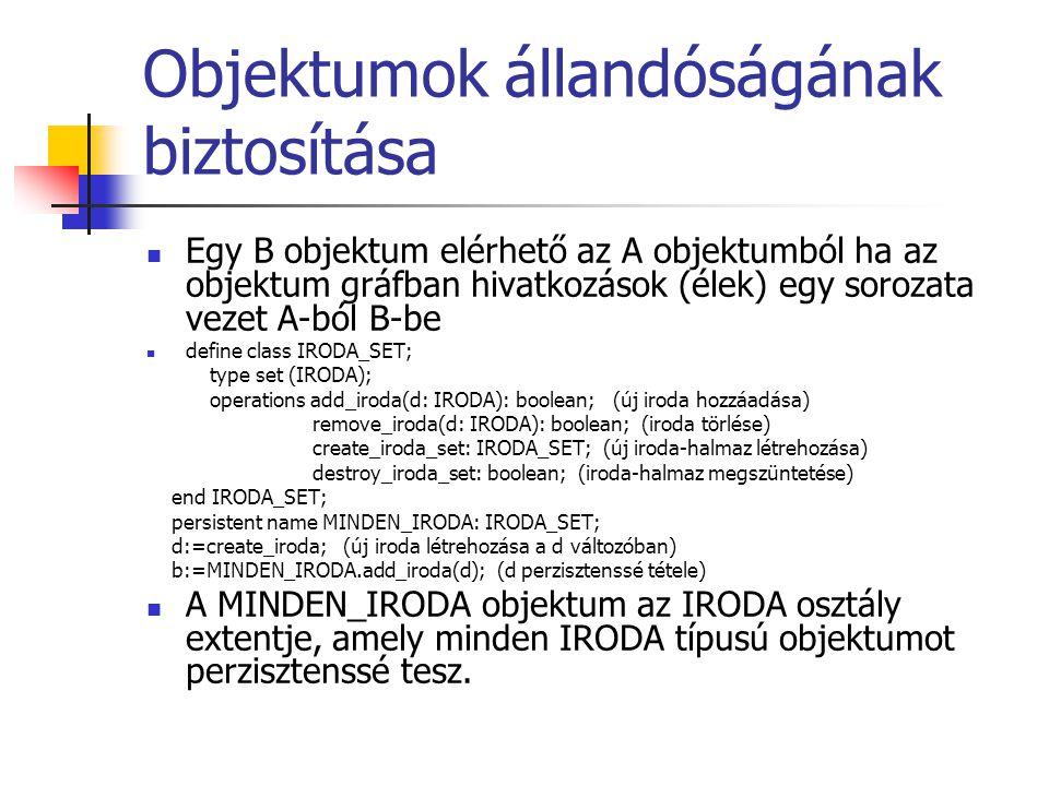 Objektumok állandóságának biztosítása Egy B objektum elérhető az A objektumból ha az objektum gráfban hivatkozások (élek) egy sorozata vezet A-ból B-be define class IRODA_SET; type set (IRODA); operations add_iroda(d: IRODA): boolean; (új iroda hozzáadása) remove_iroda(d: IRODA): boolean; (iroda törlése) create_iroda_set: IRODA_SET; (új iroda-halmaz létrehozása) destroy_iroda_set: boolean; (iroda-halmaz megszüntetése) end IRODA_SET; persistent name MINDEN_IRODA: IRODA_SET; d:=create_iroda; (új iroda létrehozása a d változóban) b:=MINDEN_IRODA.add_iroda(d); (d perzisztenssé tétele) A MINDEN_IRODA objektum az IRODA osztály extentje, amely minden IRODA típusú objektumot perzisztenssé tesz.