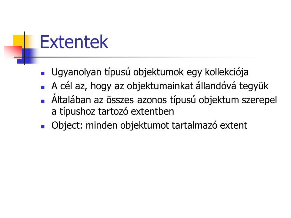 Extentek Ugyanolyan típusú objektumok egy kollekciója A cél az, hogy az objektumainkat állandóvá tegyük Általában az összes azonos típusú objektum szerepel a típushoz tartozó extentben Object: minden objektumot tartalmazó extent