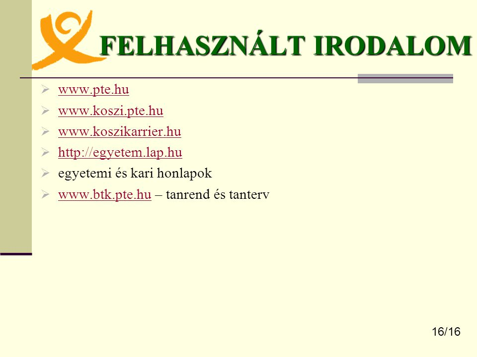 FELHASZNÁLT IRODALOM  www.pte.hu www.pte.hu  www.koszi.pte.hu www.koszi.pte.hu  www.koszikarrier.hu www.koszikarrier.hu  http://egyetem.lap.hu http://egyetem.lap.hu  egyetemi és kari honlapok  www.btk.pte.hu – tanrend és tanterv www.btk.pte.hu 16/16