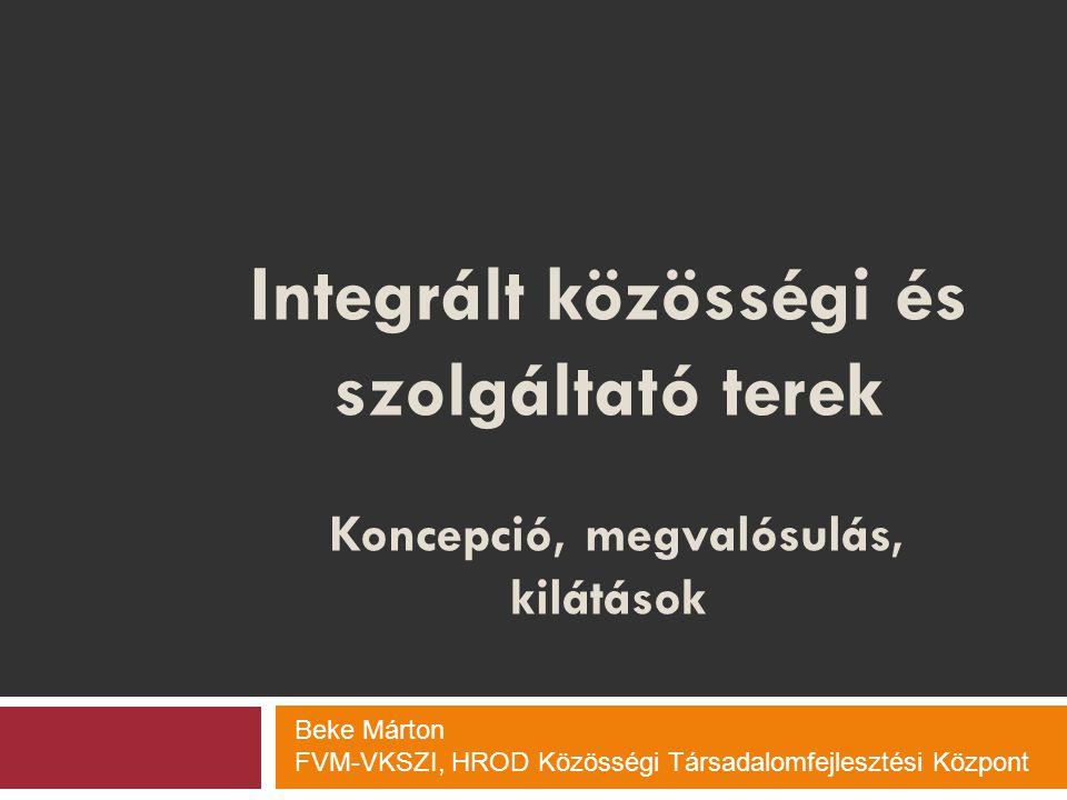 Integrált közösségi és szolgáltató terek Koncepció, megvalósulás, kilátások Beke Márton FVM-VKSZI, HROD Közösségi Társadalomfejlesztési Központ