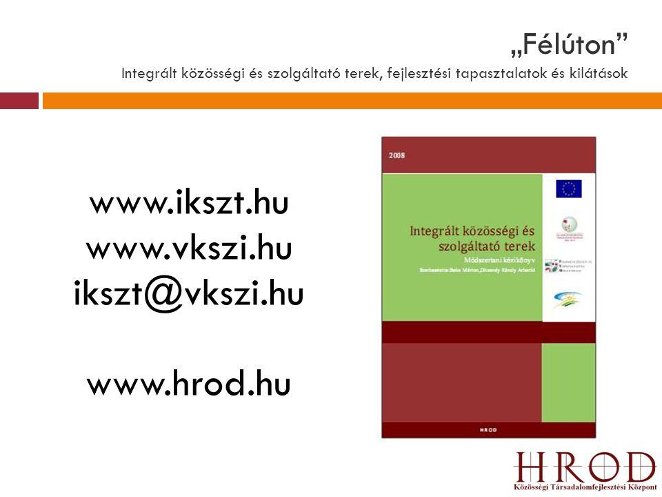 """""""Félúton"""" Integrált közösségi és szolgáltató terek, fejlesztési tapasztalatok és kilátások www.ikszt.hu www.vkszi.hu ikszt@vkszi.hu www.hrod.hu"""