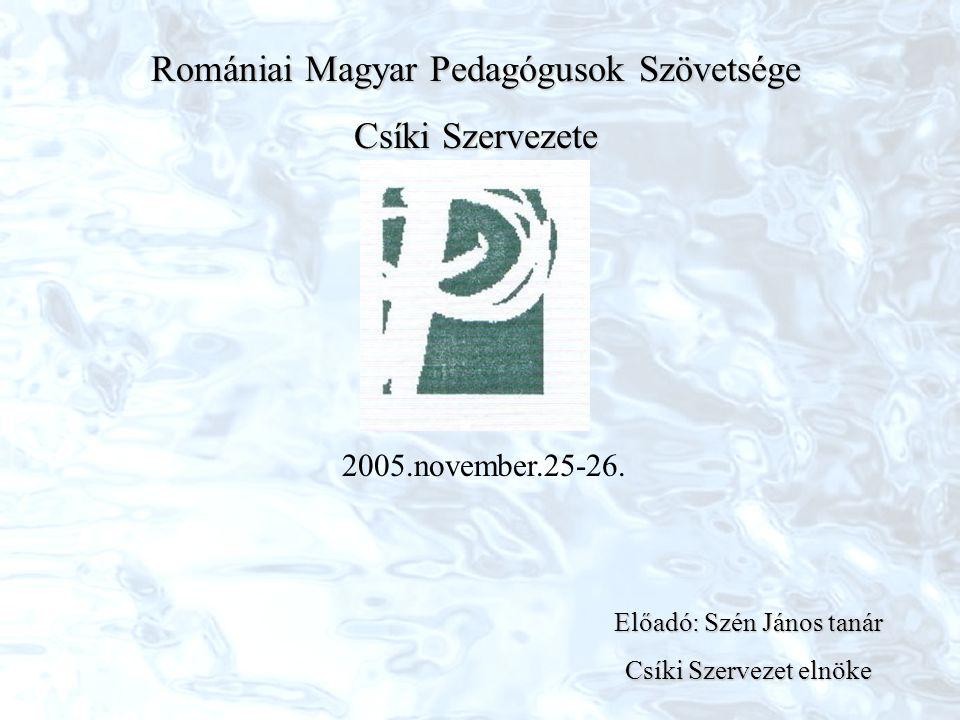 Romániai Magyar Pedagógusok Szövetsége Csíki Szervezete 2005.november.25-26. Előadó: Szén János tanár Csíki Szervezet elnöke