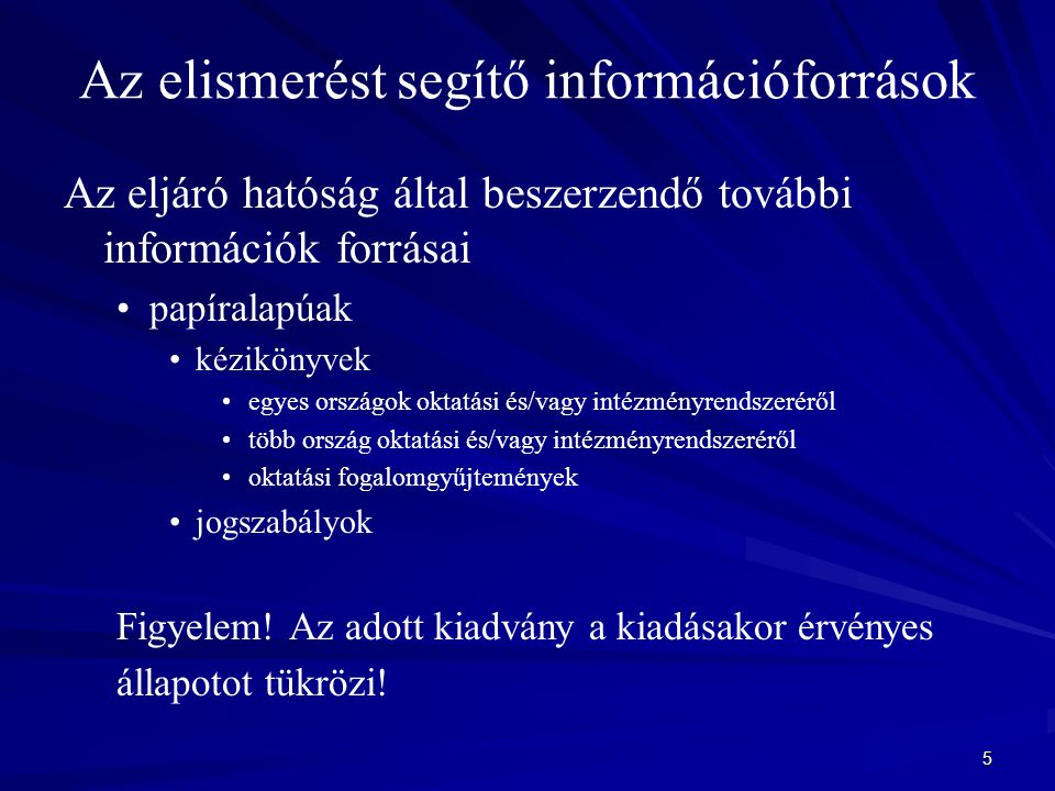 5 Az elismerést segítő információforrások Az eljáró hatóság által beszerzendő további információk forrásai papíralapúak kézikönyvek egyes országok okt