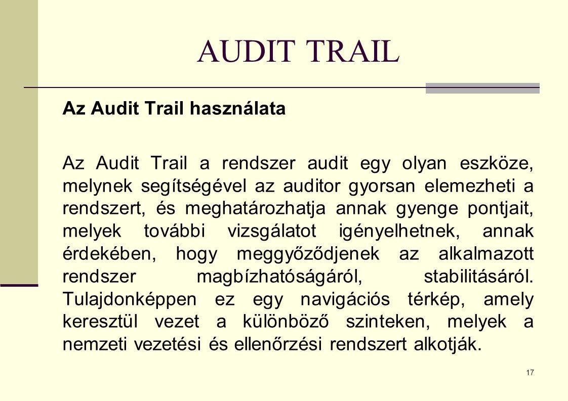 17 AUDIT TRAIL Az Audit Trail használata Az Audit Trail a rendszer audit egy olyan eszköze, melynek segítségével az auditor gyorsan elemezheti a rendszert, és meghatározhatja annak gyenge pontjait, melyek további vizsgálatot igényelhetnek, annak érdekében, hogy meggyőződjenek az alkalmazott rendszer magbízhatóságáról, stabilitásáról.