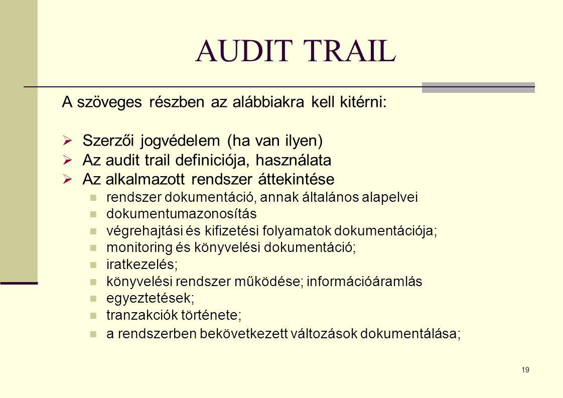 19 AUDIT TRAIL A szöveges részben az alábbiakra kell kitérni:  Szerzői jogvédelem (ha van ilyen)  Az audit trail definiciója, használata  Az alkalmazott rendszer áttekintése rendszer dokumentáció, annak általános alapelvei dokumentumazonosítás végrehajtási és kifizetési folyamatok dokumentációja; monitoring és könyvelési dokumentáció; iratkezelés; könyvelési rendszer működése; információáramlás egyeztetések; tranzakciók története; a rendszerben bekövetkezett változások dokumentálása;