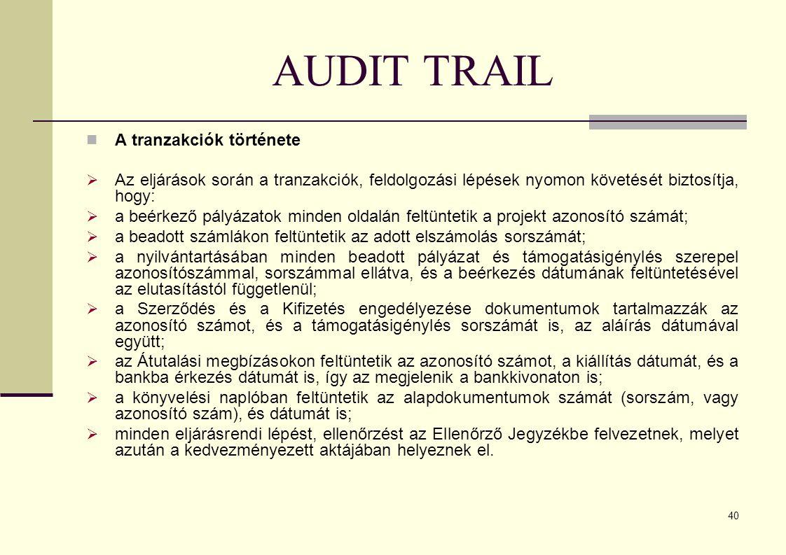 40 AUDIT TRAIL A tranzakciók története  Az eljárások során a tranzakciók, feldolgozási lépések nyomon követését biztosítja, hogy:  a beérkező pályázatok minden oldalán feltüntetik a projekt azonosító számát;  a beadott számlákon feltüntetik az adott elszámolás sorszámát;  a nyilvántartásában minden beadott pályázat és támogatásigénylés szerepel azonosítószámmal, sorszámmal ellátva, és a beérkezés dátumának feltüntetésével az elutasítástól függetlenül;  a Szerződés és a Kifizetés engedélyezése dokumentumok tartalmazzák az azonosító számot, és a támogatásigénylés sorszámát is, az aláírás dátumával együtt;  az Átutalási megbízásokon feltüntetik az azonosító számot, a kiállítás dátumát, és a bankba érkezés dátumát is, így az megjelenik a bankkivonaton is;  a könyvelési naplóban feltüntetik az alapdokumentumok számát (sorszám, vagy azonosító szám), és dátumát is;  minden eljárásrendi lépést, ellenőrzést az Ellenőrző Jegyzékbe felvezetnek, melyet azután a kedvezményezett aktájában helyeznek el.