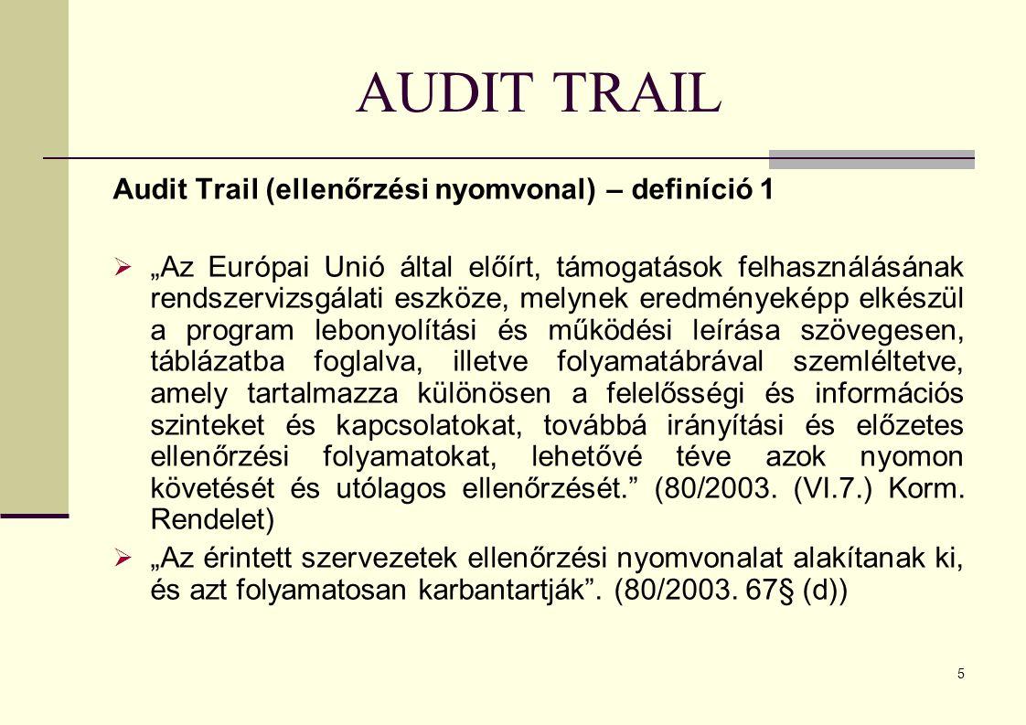 """5 AUDIT TRAIL Audit Trail (ellenőrzési nyomvonal) – definíció 1  """"Az Európai Unió által előírt, támogatások felhasználásának rendszervizsgálati eszköze, melynek eredményeképp elkészül a program lebonyolítási és működési leírása szövegesen, táblázatba foglalva, illetve folyamatábrával szemléltetve, amely tartalmazza különösen a felelősségi és információs szinteket és kapcsolatokat, továbbá irányítási és előzetes ellenőrzési folyamatokat, lehetővé téve azok nyomon követését és utólagos ellenőrzését. (80/2003."""