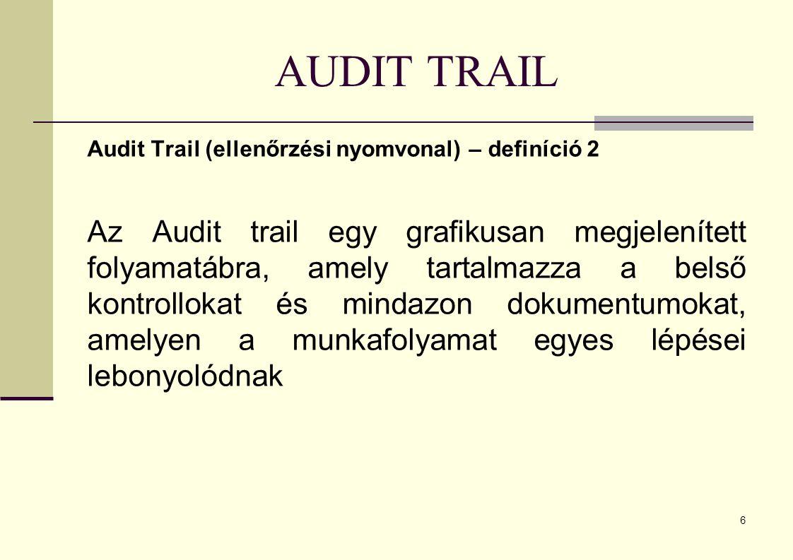 6 AUDIT TRAIL Audit Trail (ellenőrzési nyomvonal) – definíció 2 Az Audit trail egy grafikusan megjelenített folyamatábra, amely tartalmazza a belső kontrollokat és mindazon dokumentumokat, amelyen a munkafolyamat egyes lépései lebonyolódnak