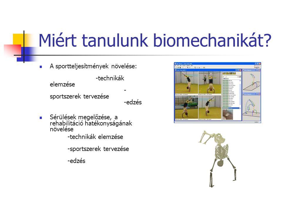 Miért tanulunk biomechanikát? A sportteljesítmények növelése: -technikák elemzése - sportszerek tervezése -edzés Sérülések megelőzése, a rehabilitáció