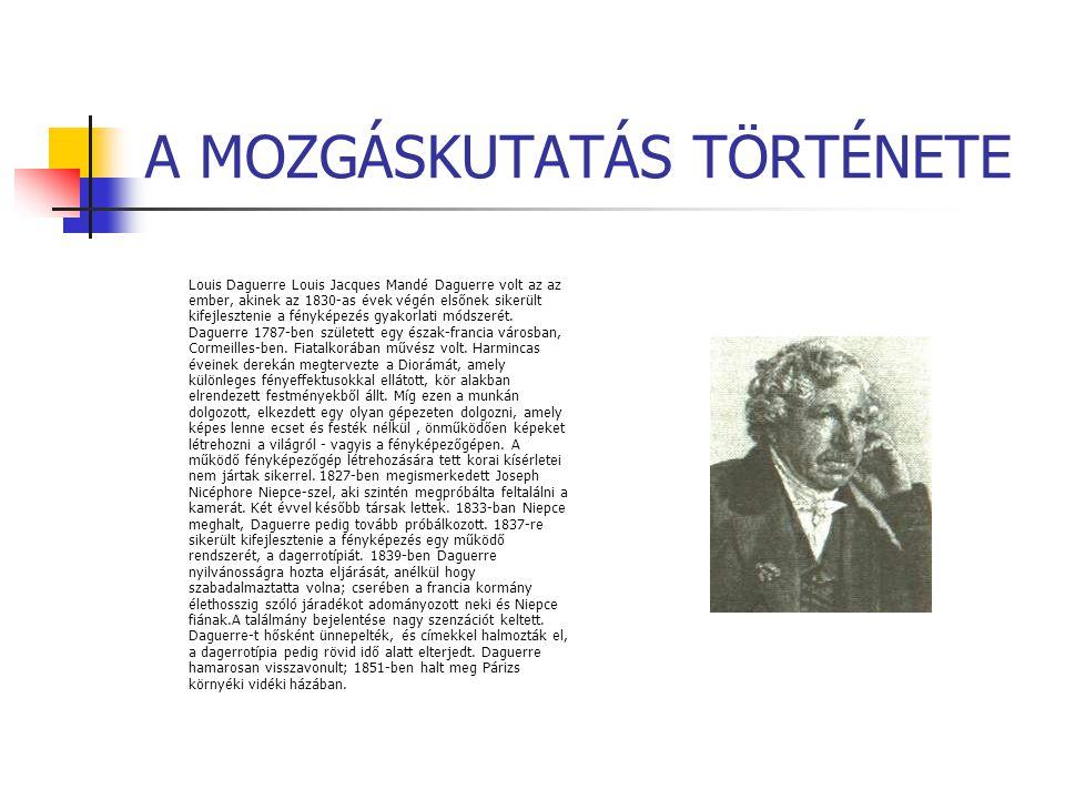 A MOZGÁSKUTATÁS TÖRTÉNETE Louis Daguerre Louis Jacques Mandé Daguerre volt az az ember, akinek az 1830-as évek végén elsőnek sikerült kifejlesztenie a
