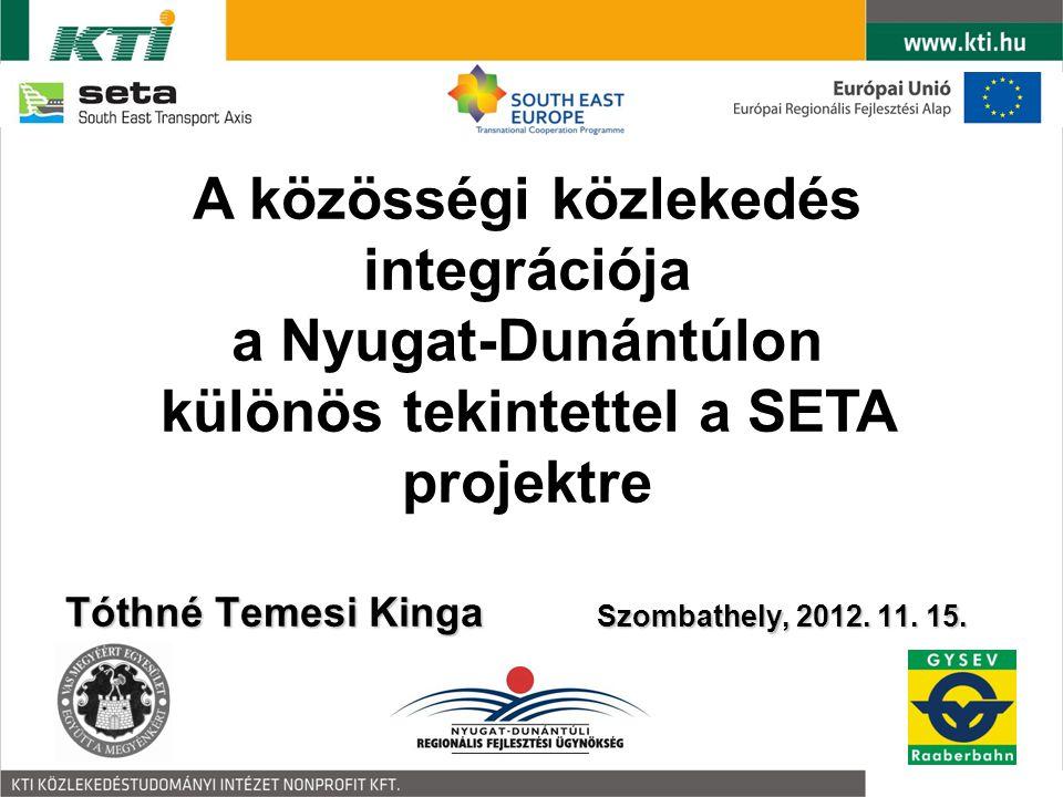 Tóthné Temesi Kinga Szombathely, 2012. 11. 15. A közösségi közlekedés integrációja a Nyugat-Dunántúlon különös tekintettel a SETA projektre
