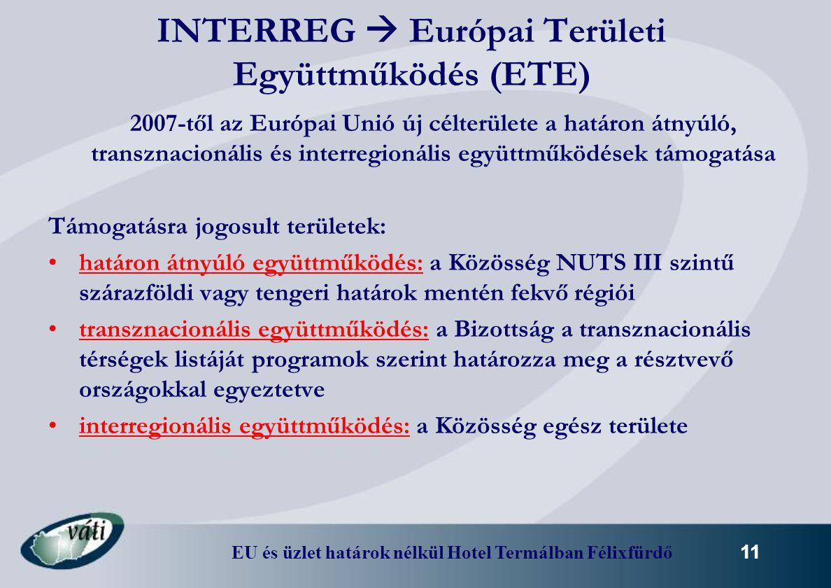 EU és üzlet határok nélkül Hotel Termálban Félixfürdő 11 INTERREG  Európai Területi Együttműködés (ETE) 2007-től az Európai Unió új célterülete a hat