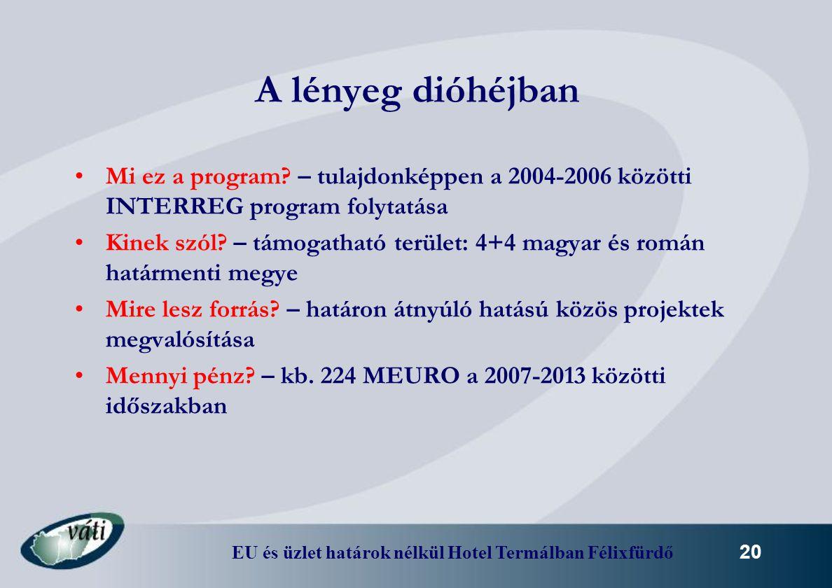 EU és üzlet határok nélkül Hotel Termálban Félixfürdő 20 A lényeg dióhéjban Mi ez a program? – tulajdonképpen a 2004-2006 közötti INTERREG program fol