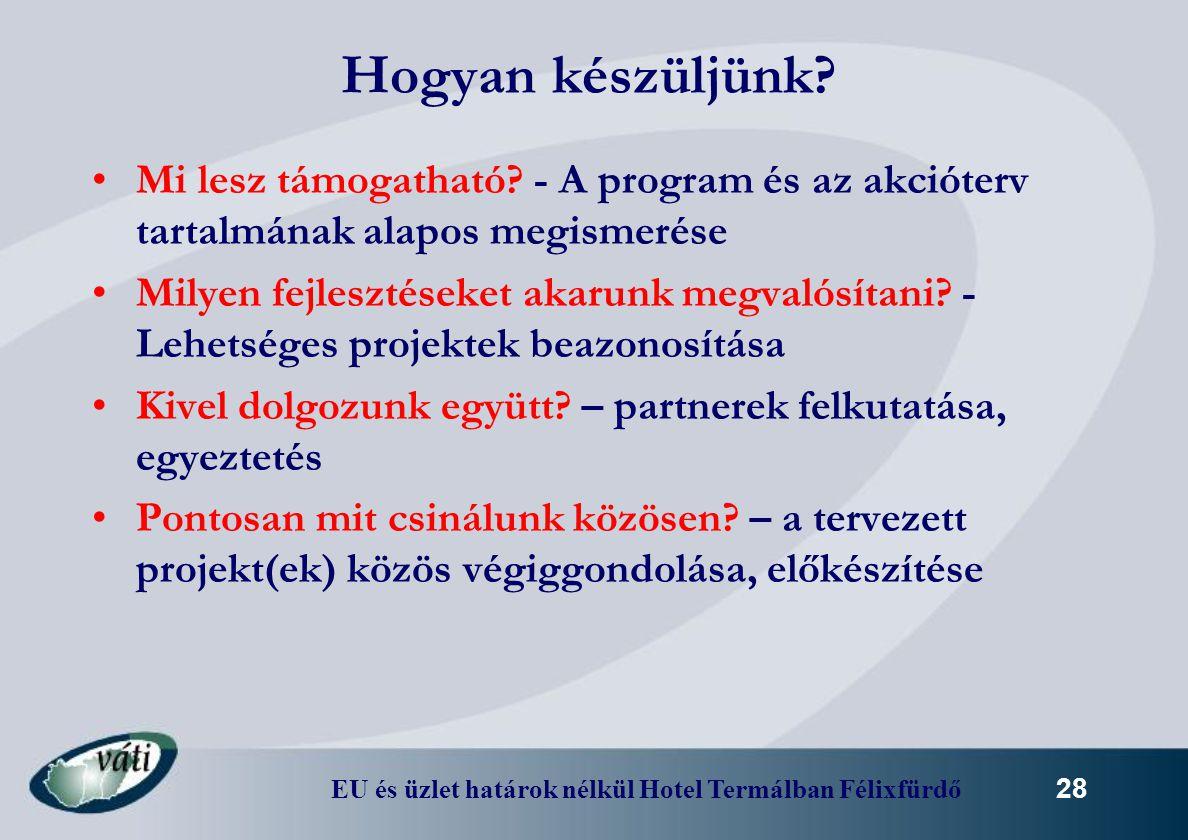 EU és üzlet határok nélkül Hotel Termálban Félixfürdő 28 Hogyan készüljünk? Mi lesz támogatható? - A program és az akcióterv tartalmának alapos megism