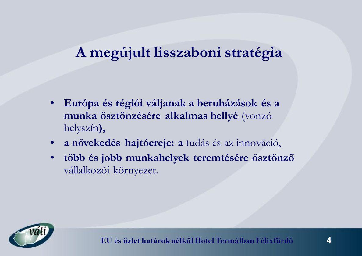 EU és üzlet határok nélkül Hotel Termálban Félixfürdő 4 A megújult lisszaboni stratégia Európa és régiói váljanak a beruházások és a munka ösztönzésér