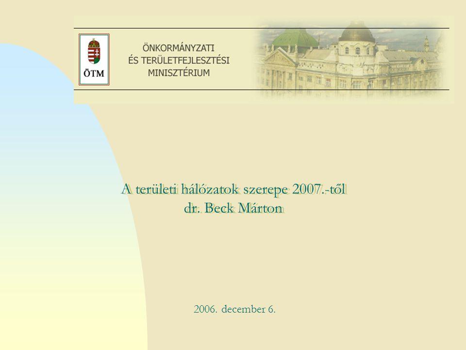 Ugrás az első oldalra A területi hálózatok szerepe 2007.-től dr. Beck Márton.. 2006. december 6.