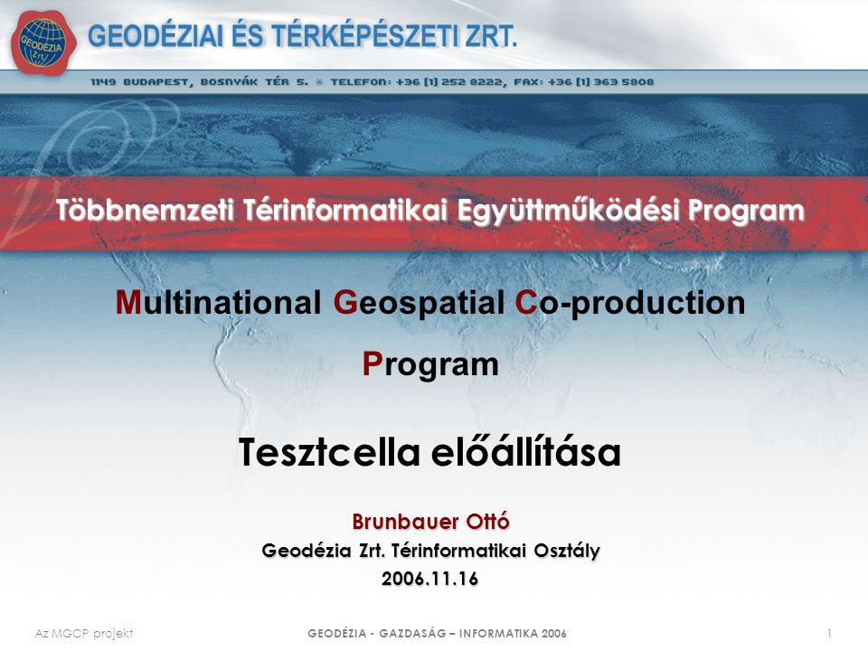 Az MGCP projekt GEODÉZIA - GAZDASÁG – INFORMATIKA 2006 1 Többnemzeti Térinformatikai Együttműködési Program Brunbauer Ottó Geodézia Zrt. Térinformatik