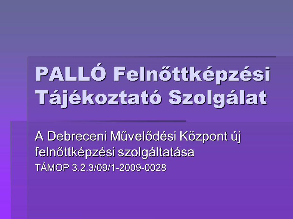 PALLÓ Felnőttképzési Tájékoztató Szolgálat A Debreceni Művelődési Központ új felnőttképzési szolgáltatása TÁMOP 3.2.3/09/1-2009-0028