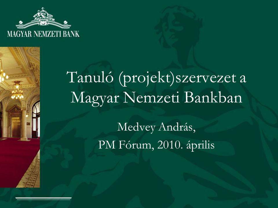 Tanuló (projekt)szervezet a Magyar Nemzeti Bankban Medvey András, PM Fórum, 2010. április