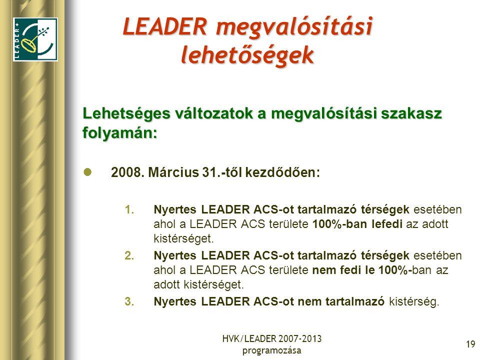 HVK/LEADER 2007-2013 programozása 19 LEADER megvalósítási lehetőségek Lehetséges változatok a megvalósítási szakasz folyamán: 2008. Március 31.-től ke