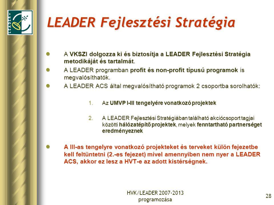 HVK/LEADER 2007-2013 programozása 28 LEADER Fejlesztési Stratégia A VKSZI dolgozza ki és biztosítja a LEADER Fejlesztési Stratégia metodikáját és tartalmát.