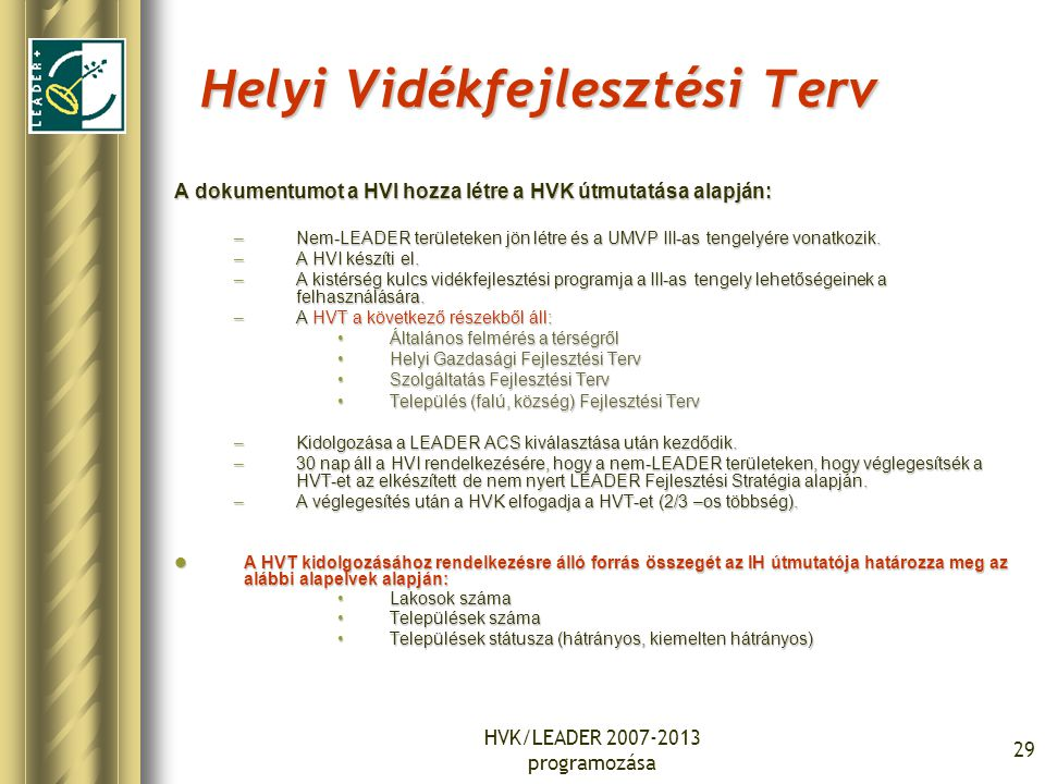 HVK/LEADER 2007-2013 programozása 29 Helyi Vidékfejlesztési Terv A dokumentumot a HVI hozza létre a HVK útmutatása alapján: –Nem-LEADER területeken jö