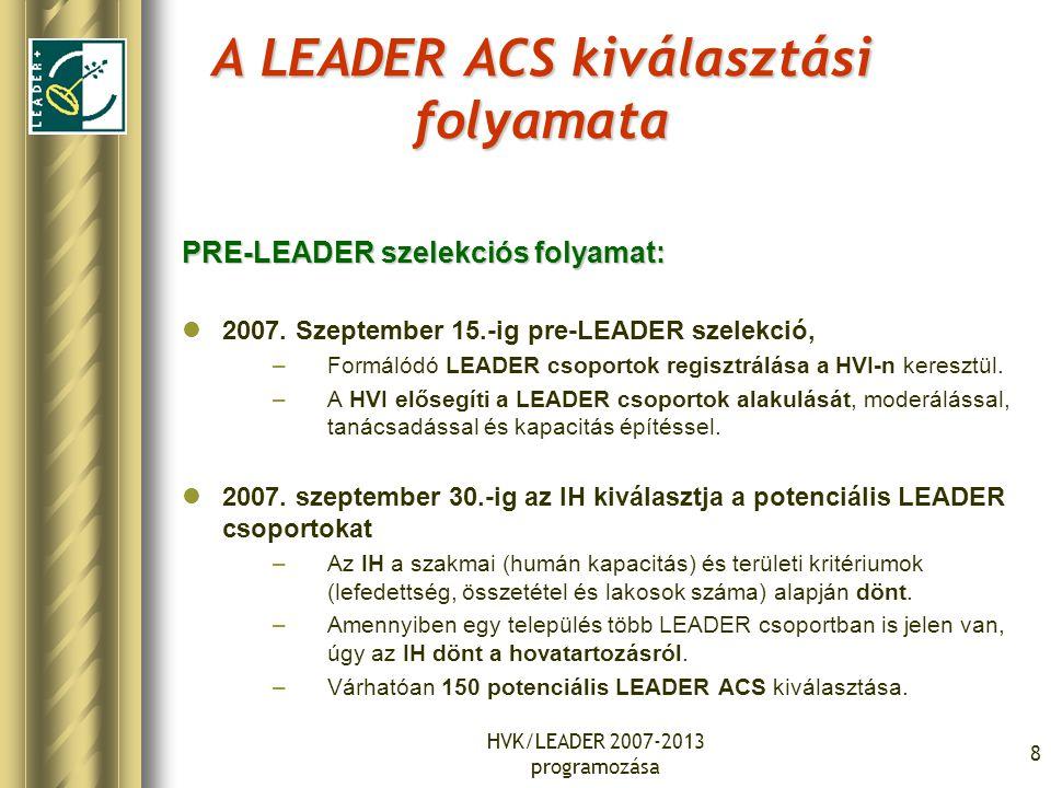 HVK/LEADER 2007-2013 programozása 8 A LEADER ACS kiválasztási folyamata PRE-LEADER szelekciós folyamat: 2007. Szeptember 15.-ig pre-LEADER szelekció,