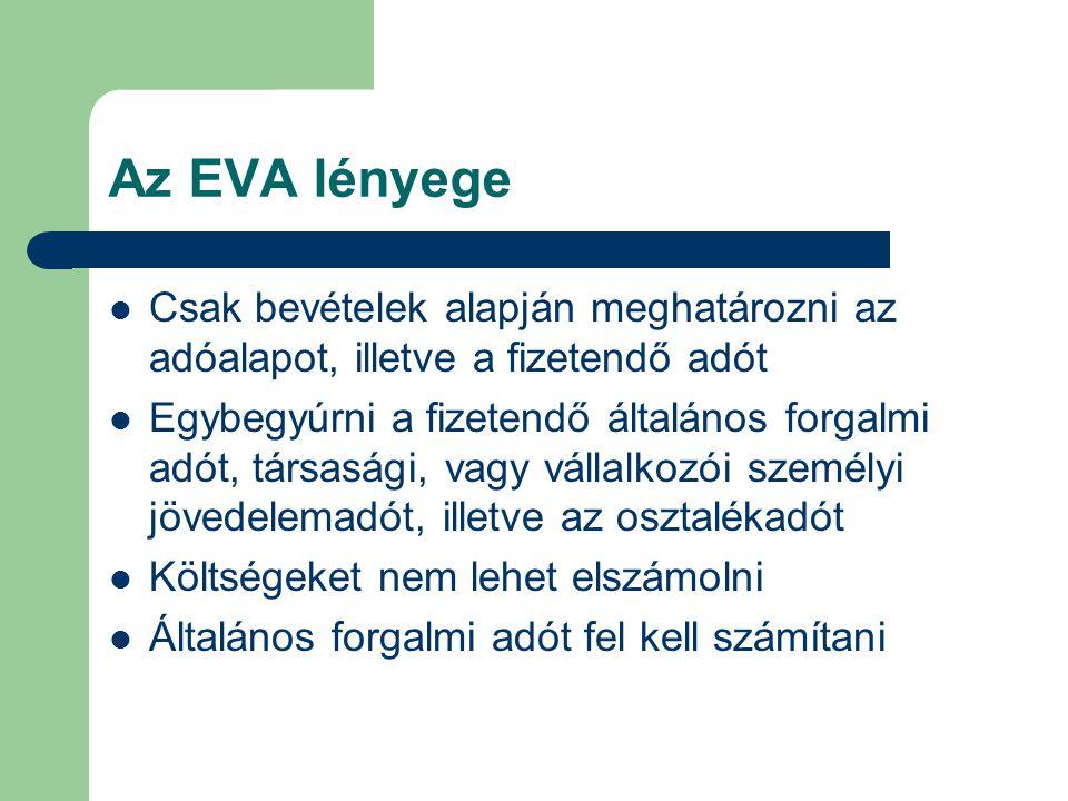 Az EVA lényege Csak bevételek alapján meghatározni az adóalapot, illetve a fizetendő adót Egybegyúrni a fizetendő általános forgalmi adót, társasági,