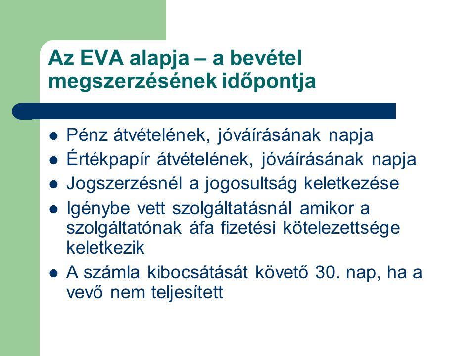 Az EVA alapja – a bevétel megszerzésének időpontja Pénz átvételének, jóváírásának napja Értékpapír átvételének, jóváírásának napja Jogszerzésnél a jog