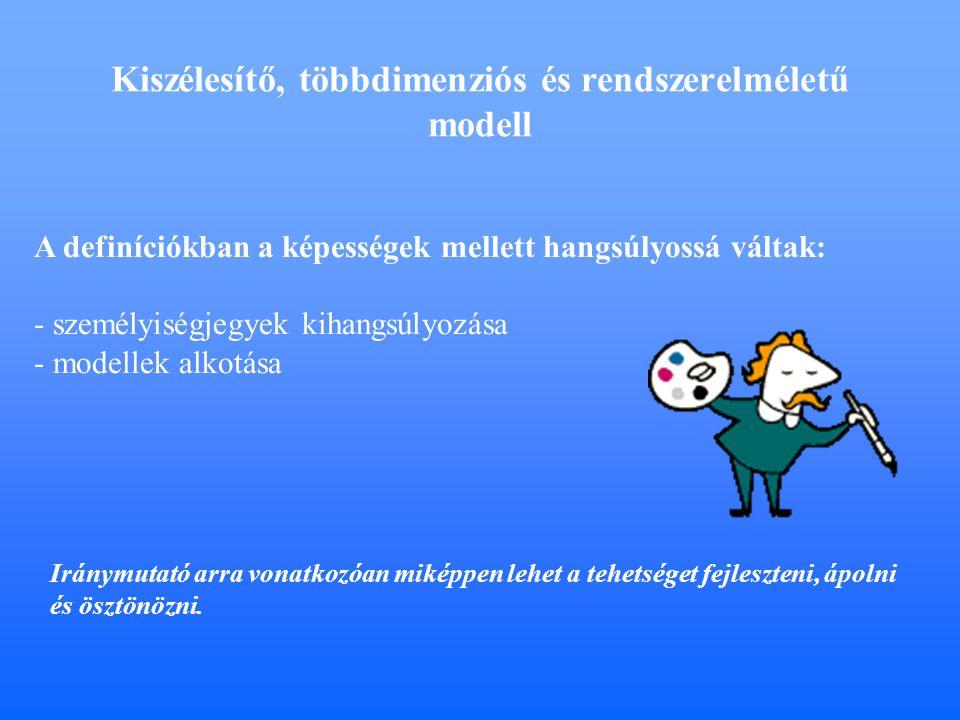 Kiszélesítő, többdimenziós és rendszerelméletű modell A definíciókban a képességek mellett hangsúlyossá váltak: - személyiségjegyek kihangsúlyozása - modellek alkotása Iránymutató arra vonatkozóan miképpen lehet a tehetséget fejleszteni, ápolni és ösztönözni.