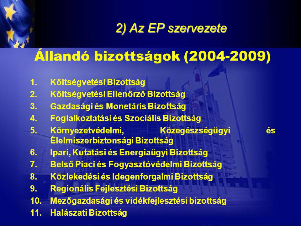 2) Az EP szervezete Állandó bizottságok (2004-2009) 1.Költségvetési Bizottság 2.Költségvetési Ellenőrző Bizottság 3.Gazdasági és Monetáris Bizottság 4