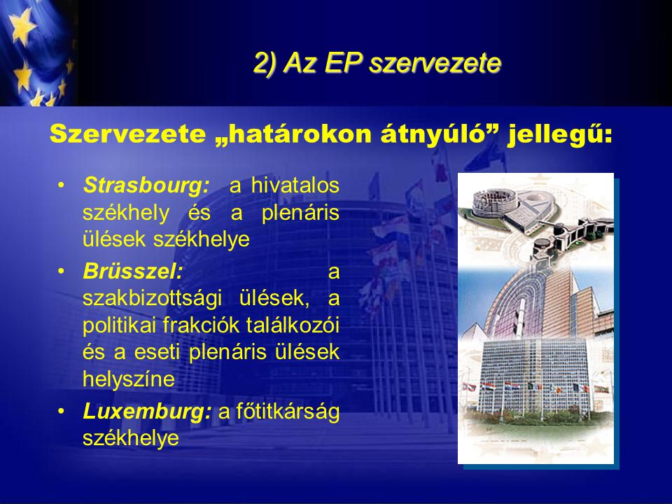 """2) Az EP szervezete Szervezete """"határokon átnyúló"""" jellegű: Strasbourg: a hivatalos székhely és a plenáris ülések székhelye Brüsszel: a szakbizottsági"""
