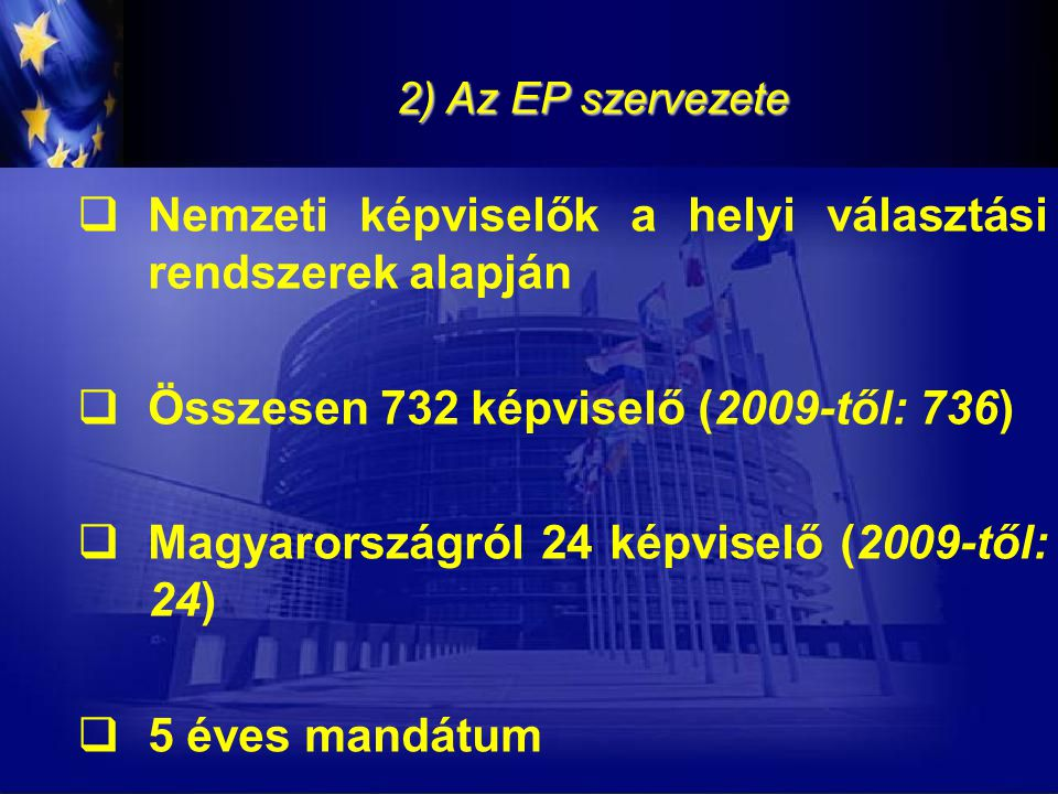 2) Az EP szervezete  Nemzeti képviselők a helyi választási rendszerek alapján  Összesen 732 képviselő (2009-től: 736)  Magyarországról 24 képviselő