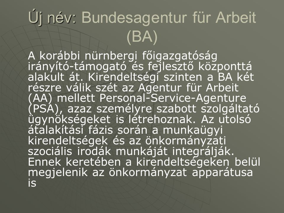 Új név: Új név: Bundesagentur für Arbeit (BA) A korábbi nürnbergi főigazgatóság irányító-támogató és fejlesztő központtá alakult át. Kirendeltségi szi