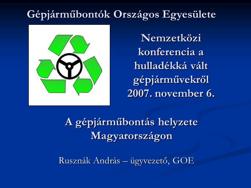 Nemzetközi konferencia a hulladékká vált gépjárművekről 2007. november 6. Rusznák András – ügyvezető, GOE Gépjárműbontók Országos Egyesülete A gépjárm