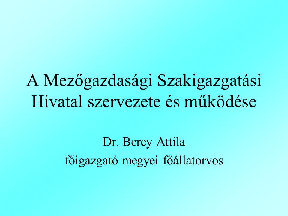 A Mezőgazdasági Szakigazgatási Hivatal szervezete és működése Dr. Berey Attila főigazgató megyei főállatorvos