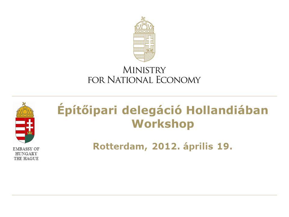 Építőipari delegáció Hollandiában Workshop Rotterdam, 2012. április 19. EMBASSY OF HUNGARY THE HAGUE