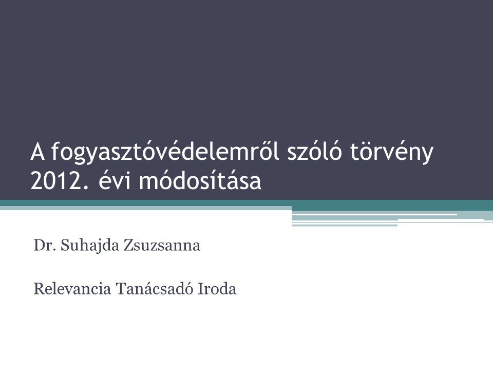 A fogyasztóvédelemről szóló törvény 2012. évi módosítása Dr. Suhajda Zsuzsanna Relevancia Tanácsadó Iroda