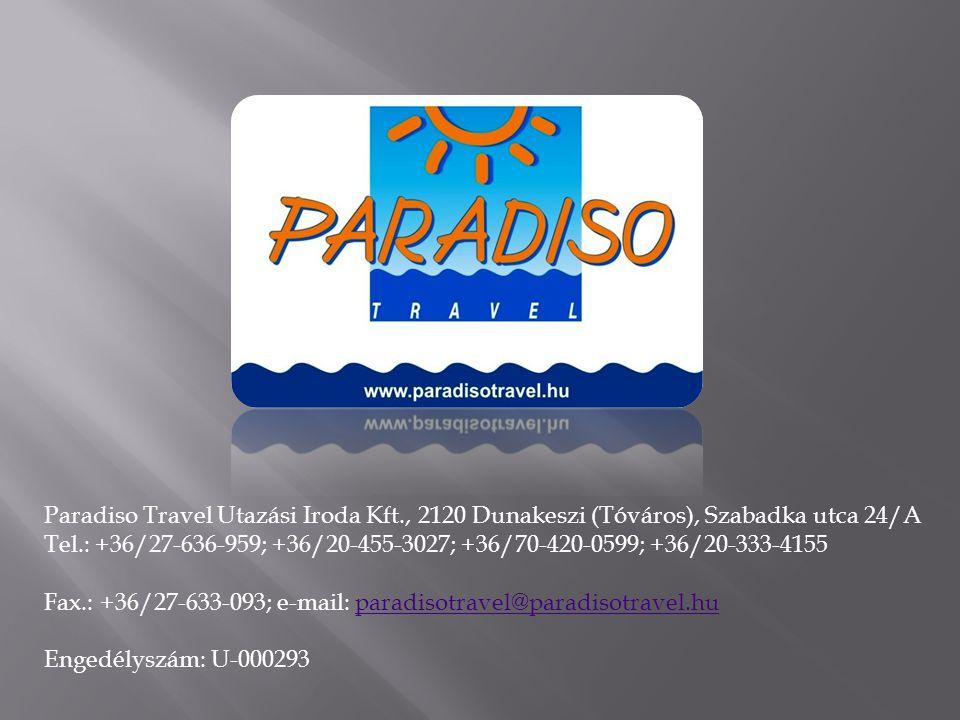 Paradiso Travel Utazási Iroda Kft., 2120 Dunakeszi (Tóváros), Szabadka utca 24/A Tel.: +36/27-636-959; +36/20-455-3027; +36/70-420-0599; +36/20-333-4155 Fax.: +36/27-633-093; e-mail: paradisotravel@paradisotravel.huparadisotravel@paradisotravel.hu Engedélyszám: U-000293