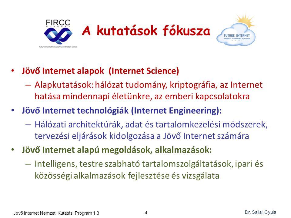A kutatások fókusza Jövő Internet alapok (Internet Science) – Alapkutatások: hálózat tudomány, kriptográfia, az Internet hatása mindennapi életünkre, az emberi kapcsolatokra Jövő Internet technológiák (Internet Engineering): – Hálózati architektúrák, adat és tartalomkezelési módszerek, tervezési eljárások kidolgozása a Jövő Internet számára Jövő Internet alapú megoldások, alkalmazások: – Intelligens, testre szabható tartalomszolgáltatások, ipari és közösségi alkalmazások fejlesztése és vizsgálata 4 Jövő Internet Nemzeti Kutatási Program 1.3 Dr.