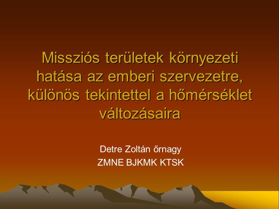 Missziós területek környezeti hatása az emberi szervezetre, különös tekintettel a hőmérséklet változásaira Detre Zoltán őrnagy ZMNE BJKMK KTSK