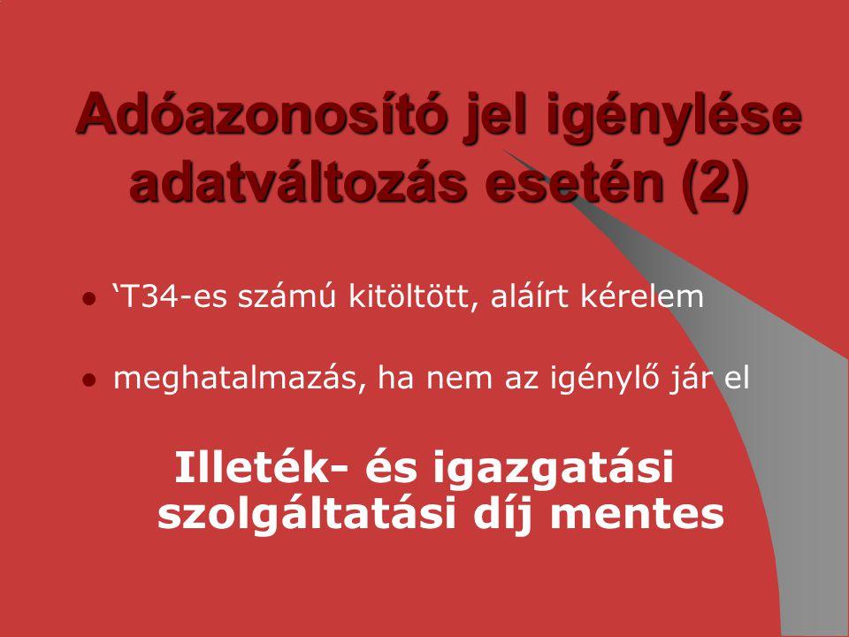 Adóazonosító jel igénylése adatváltozás esetén (2) 'T34-es számú kitöltött, aláírt kérelem meghatalmazás, ha nem az igénylő jár el Illeték- és igazgat