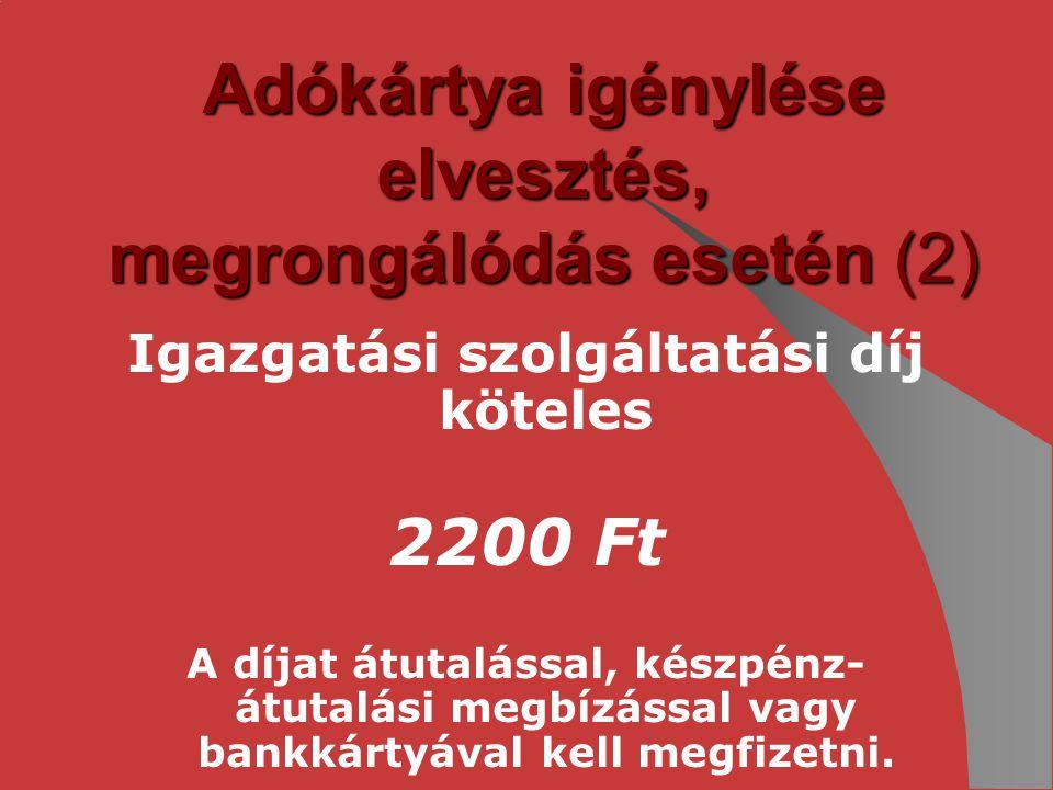 Adókártya igénylése elvesztés, megrongálódás esetén (2) Igazgatási szolgáltatási díj köteles 2200 Ft A díjat átutalással, készpénz- átutalási megbízás
