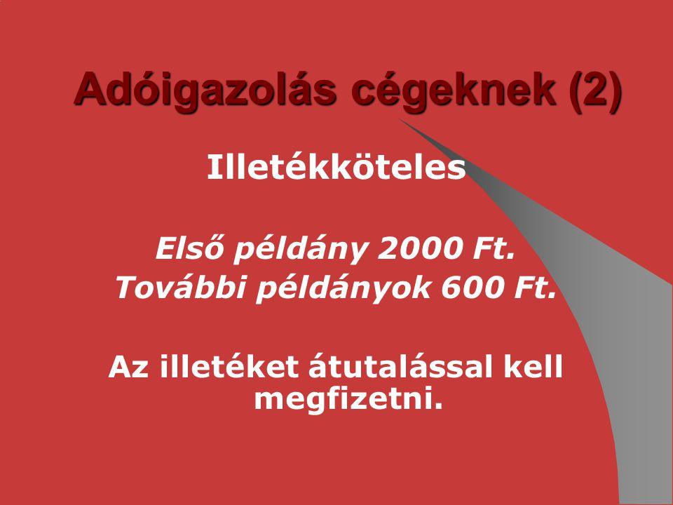 Adóigazolás cégeknek (2) Illetékköteles Első példány 2000 Ft. További példányok 600 Ft. Az illetéket átutalással kell megfizetni.